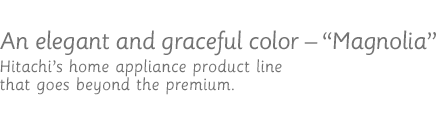 An elegant and graceful color - Magnolia / Hitachi's home appliance product line that goes beyond the premium.